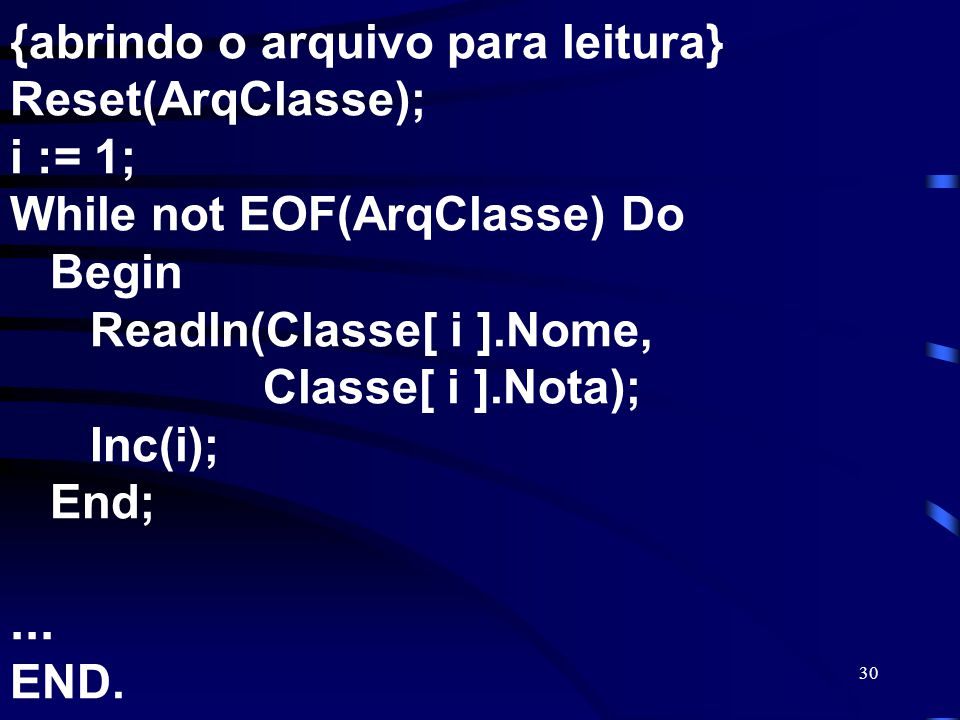 {abrindo o arquivo para leitura} Reset(ArqClasse); i := 1; While not EOF(ArqClasse) Do Begin Readln(Classe[ i ].Nome, Classe[ i ].Nota); Inc(i); End; ...